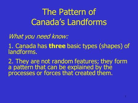 The Pattern of Canada's Landforms What you need know: 1. Canada has three basic types (shapes) of landforms. 2. They are not random features; they form.