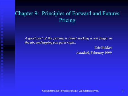 Copyright © 2001 by Harcourt, Inc. All rights reserved.1 Chapter 9: Principles of Forward and Futures Pricing A good part of the pricing is about sticking.