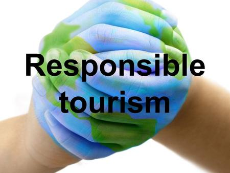 Responsible tourism. What is responsible tourism ? Responsible tourism is an approach to travel that includes respect of local natural resources, cultural.