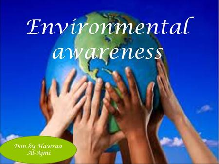 Don by Hawraa Al-Ajmi Environmental awareness. Environmental awareness is about being conscious of the world around you. Having concern for the world.