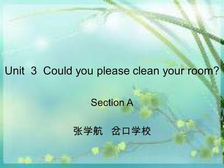Unit 3 Could you please clean your room? Section A 张学航 岔口学校.
