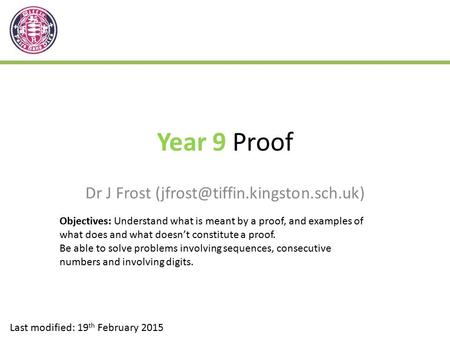 Year 9 Proof Dr J Frost Last modified: 19 th February 2015 Objectives: Understand what is meant by a proof, and examples.