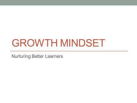 "GROWTH MINDSET Nurturing Better Learners. In your groups, come up with short sentences that sum up your current understanding of the terms ""growth mindset"""
