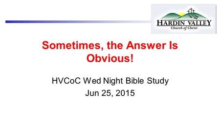 Sometimes, the Answer Is Obvious! HVCoC Wed Night Bible Study Jun 25, 2015.