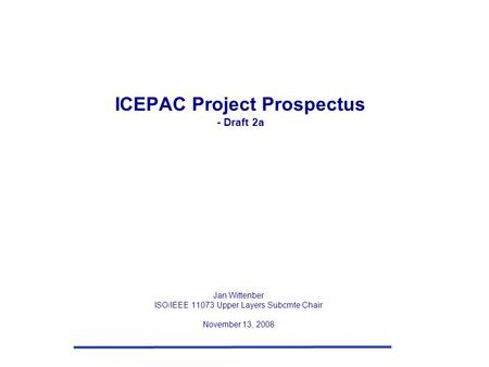 ICEPAC Project Prospectus - Draft 2a Jan Wittenber ISO/IEEE 11073 Upper Layers Subcmte Chair November 13, 2008.
