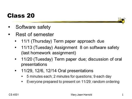 CS 4001Mary Jean Harrold1 Class 20 ŸSoftware safety ŸRest of semester Ÿ11/1 (Thursday) Term paper approach due Ÿ11/13 (Tuesday) Assignment 8 on software.