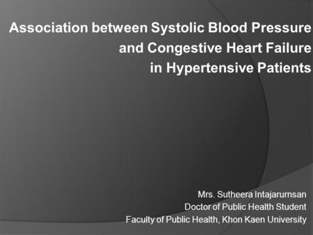 Association between Systolic Blood Pressure and Congestive Heart Failure in Hypertensive Patients Mrs. Sutheera Intajarurnsan Doctor of Public Health Student.