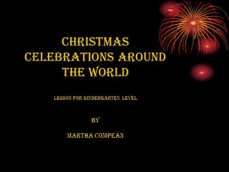 Christmas Celebrations Around the World Lesson For Kindergarten level By Martha Compean.