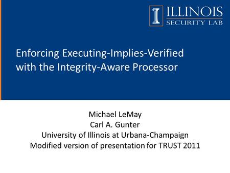 Enforcing Executing-Implies-Verified with the Integrity-Aware Processor Michael LeMay Carl A. Gunter University of Illinois at Urbana-Champaign Modified.