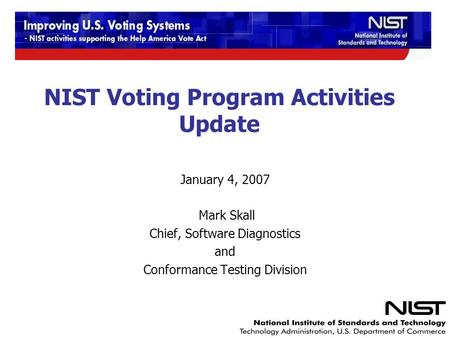 NIST Voting Program Activities Update January 4, 2007 Mark Skall Chief, Software Diagnostics and Conformance Testing Division.