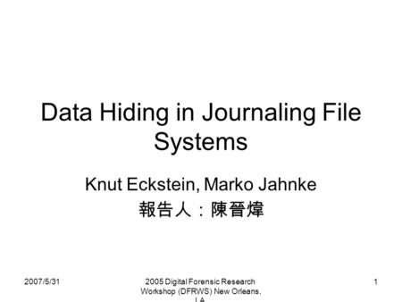2007/5/312005 Digital Forensic Research Workshop (DFRWS) New Orleans, LA 1 Data Hiding in Journaling File Systems Knut Eckstein, Marko Jahnke 報告人:陳晉煒.