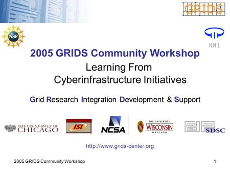 2005 GRIDS Community Workshop1 Learning From Cyberinfrastructure Initiatives Grid Research Integration Development & Support