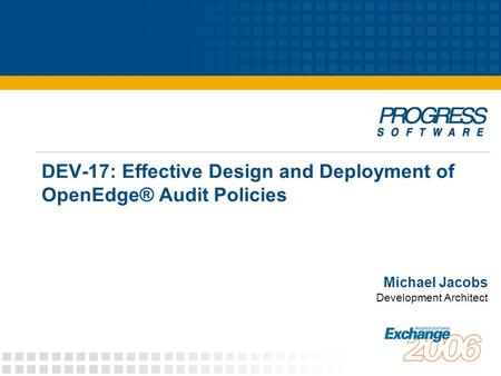 DEV-17: Effective Design and Deployment of OpenEdge® Audit Policies Michael Jacobs Development Architect.
