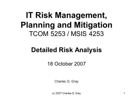(c) 2007 Charles G. Gray1 IT Risk Management, Planning and Mitigation TCOM 5253 / MSIS 4253 Detailed Risk Analysis 18 October 2007 Charles G. Gray.