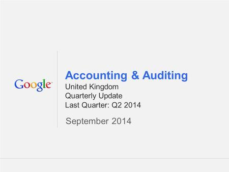 Google Confidential and Proprietary 1 1 Accounting & Auditing United Kingdom Quarterly Update Last Quarter: Q2 2014 September 2014.