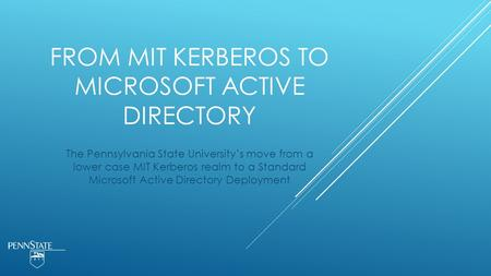FROM MIT KERBEROS TO MICROSOFT ACTIVE DIRECTORY The Pennsylvania State University's move from a lower case MIT Kerberos realm to a Standard Microsoft Active.