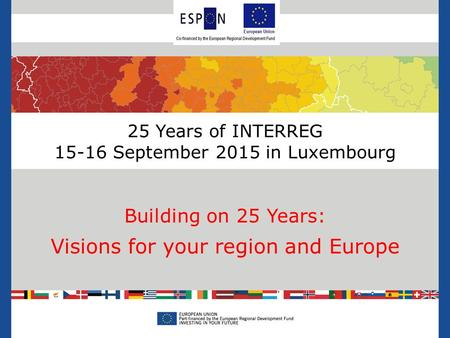 25 Years of INTERREG 15-16 September 2015 in Luxembourg Building on 25 Years: Visions for your region and Europe.