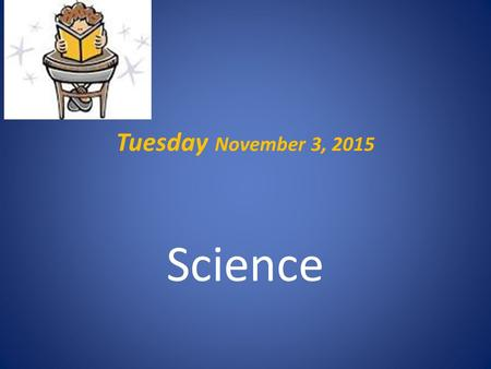 Tuesday November 3, 2015 Science. Warm Up.. Bring your notebook, pencil, agenda to your desk Complete Tuesday's warm up now – do not work ahead YOU ARE.