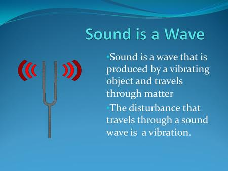 Sound is a Wave Sound is a wave that is produced by a vibrating object and travels through matter The disturbance that travels through a sound wave is.