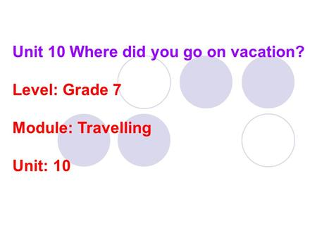 Unit 10 Where did you go on vacation? Level: Grade 7 Module: Travelling Unit: 10.