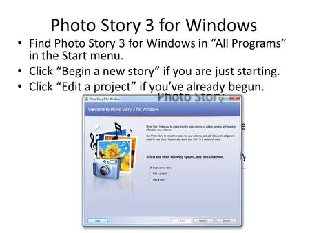 "Photo Story 3 for Windows Find Photo Story 3 for Windows in ""All Programs"" in the Start menu. Click ""Begin a new story"" if you are just starting. Click."