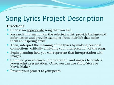 Song Lyrics Project Description Directions: Choose an appropriate song that you like. Research information on the selected artist, provide background information.