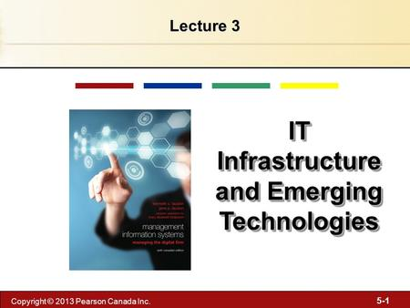 5-1 Copyright © 2013 Pearson Canada Inc. Lecture 3 IT Infrastructure and Emerging Technologies.