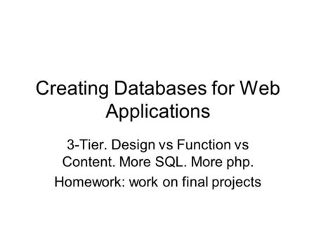 Creating Databases for Web Applications 3-Tier. Design vs Function vs Content. More SQL. More php. Homework: work on final projects.