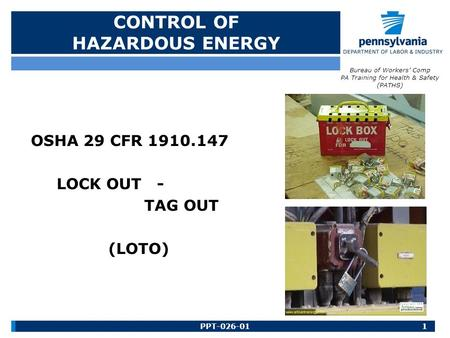 CONTROL OF HAZARDOUS ENERGY OSHA 29 CFR 1910.147 LOCK OUT - TAG OUT (LOTO) 1PPT-026-01 Bureau of Workers' Comp PA Training for Health & Safety (PATHS)