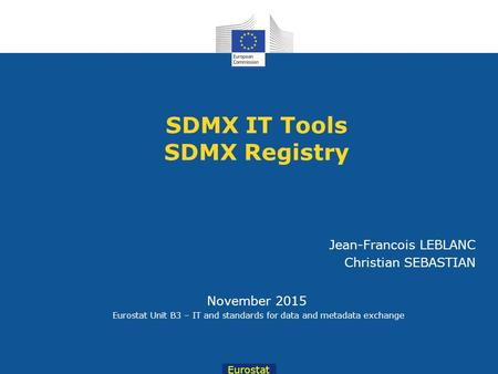 Eurostat November 2015 Eurostat Unit B3 – IT and standards for data and metadata exchange Jean-Francois LEBLANC Christian SEBASTIAN SDMX IT Tools SDMX.