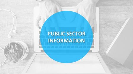 PUBLIC SECTOR INFORMATION. Information produced, collected and disseminated by the Government as part of its day-to-day operations DemographicEconomicMunicipalMeterological.