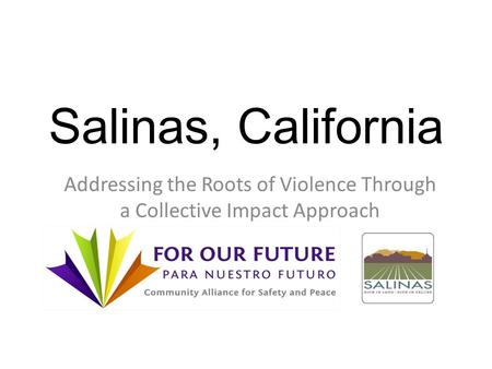 Salinas, California Addressing the Roots of Violence Through a Collective Impact Approach.