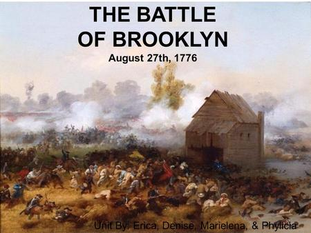 THE BATTLE OF BROOKLYN August 27th, 1776 Unit By: Erica, Denise, Marielena, & Phylicia.
