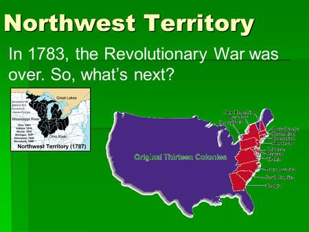 Northwest Territory In 1783, the Revolutionary War was over. So, what's next?