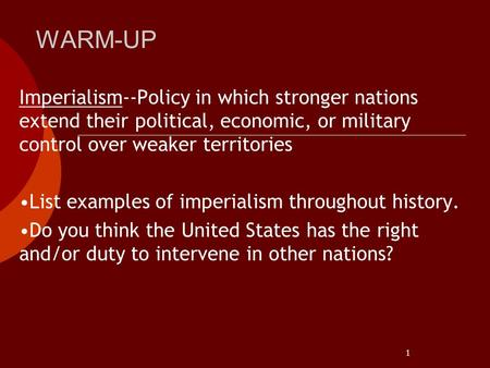 1 WARM-UP Imperialism--Policy in which stronger nations extend their political, economic, or military control over weaker territories List examples of.