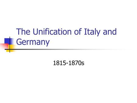 The Unification of Italy and Germany 1815-1870s. Nationalism What is nationalism? The belief that the greatest loyalty should be to a nation of people.