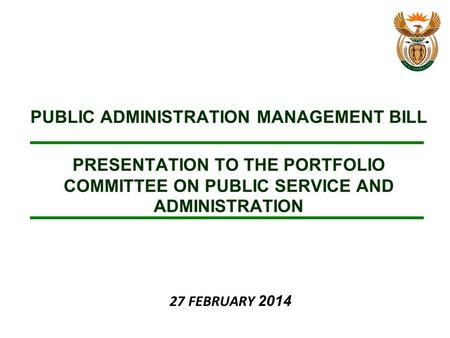 PUBLIC ADMINISTRATION MANAGEMENT BILL PRESENTATION TO THE PORTFOLIO COMMITTEE ON PUBLIC SERVICE AND ADMINISTRATION 27 FEBRUARY 2014.