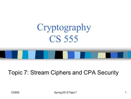CS555Spring 2012/Topic 71 Cryptography CS 555 Topic 7: Stream Ciphers and CPA Security.