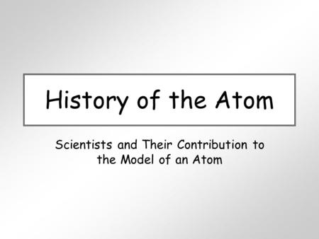History of the Atom Scientists and Their Contribution to the Model of an Atom.