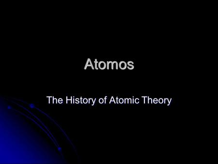Atomos The History of Atomic Theory. Atomic Models A model uses ideas to explain facts A model can be changed as new information is collected.