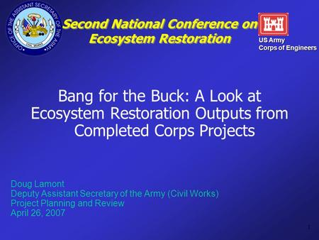 US Army Corps of Engineers 1 Second National Conference on Ecosystem Restoration Bang for the Buck: A Look at Ecosystem Restoration Outputs from Completed.