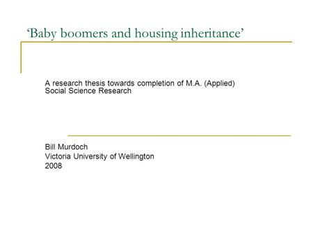 'Baby boomers and housing inheritance' A research thesis towards completion of M.A. (Applied) Social Science Research Bill Murdoch Victoria University.
