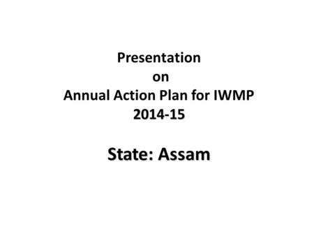 Presentation on Annual Action Plan for IWMP2014-15 State: Assam.