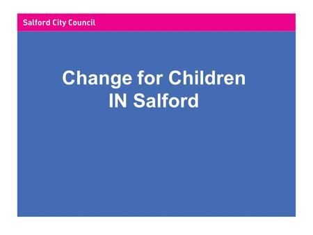 "Change for Children IN Salford. Salford City Council Review of governance 2004 Key drivers -Think customer -""Every child matters"" -Vision for adult social."