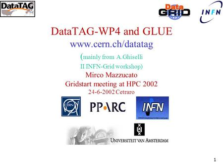 1 DataTAG-WP4 and GLUE www.cern.ch/datatag ( mainly from A.Ghiselli II INFN-Grid workshop) Mirco Mazzucato Gridstart meeting at HPC 2002 24-6-2002 Cetraro.