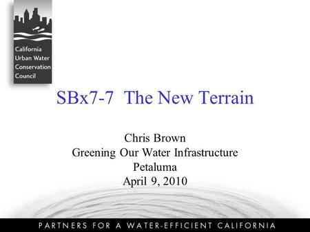 SBx7-7 The New Terrain Chris Brown Greening Our Water Infrastructure Petaluma April 9, 2010.