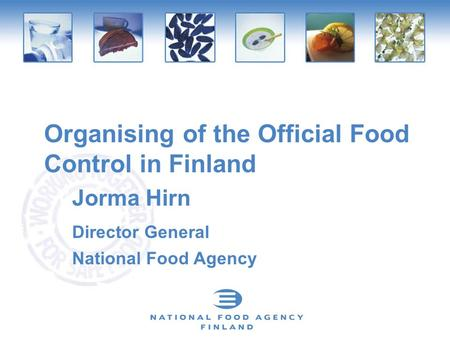 Organising of the Official Food Control in Finland Jorma Hirn Director General National Food Agency.