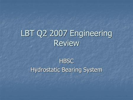 LBT Q2 2007 Engineering Review HBSC Hydrostatic Bearing System.