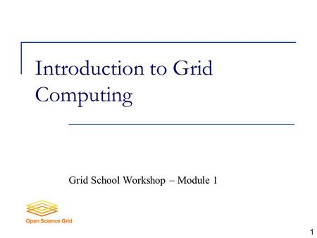 Introduction to Grid Computing Grid School Workshop – Module 1 1.