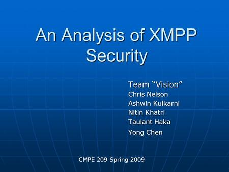 "An Analysis of XMPP Security Team ""Vision"" Chris Nelson Ashwin Kulkarni Nitin Khatri Taulant Haka Yong Chen CMPE 209 Spring 2009."
